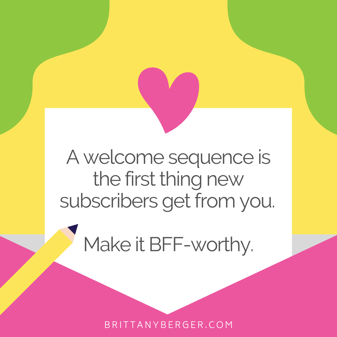 A welcome sequence is the first thing new subscribers get from you. Make it BFF-worthy.